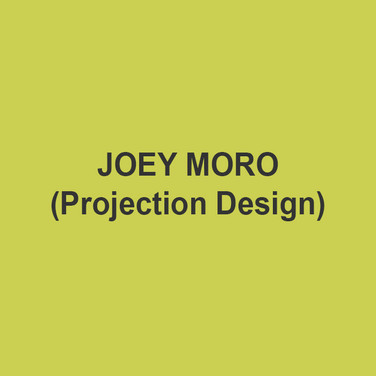 JOEY MORO (Projection Design) is a New York-based lighting, projection, and scenery designer.  Recent projection work includes: Skeleton Crew (Dorset Theatre Festival), Fidelio (Heartbeat Opera),  Die Fledermaus (Stony Brook Univ), Vietgone (Theatre Squared), The Last Five Years (Mexico City), Only You Can Prevent Wildfires (Teatro Circulo), Once On This Island (Le Petit Theatre), Death of the War Poets (Sheen Center), Orange Julius (Rattlestick Playwrights Theatre), Long Gone Daddy (Mile Square Theater), Orlando (Set and Projection).  Recent Lighting: Baltimore Waltz (Syracuse Univ, Set and Lights), Streetcar (Le Petit Theatre), Hair (Hofstra Univ), Eurydice Project (Dublin), Detroit (Theatre Squared), Dracula (Mile Square Theater). Joey is a founding member of SpaceWing Design, a collective that aims to set the new standard for design excellence and unbridled creativity in the performing arts. Education: MFA, Yale School of Drama.