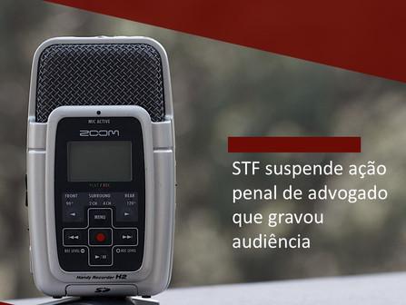 STF suspende ação penal de advogado que gravou audiência