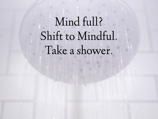 Mind Full? Shift to Mindful: Take a Shower