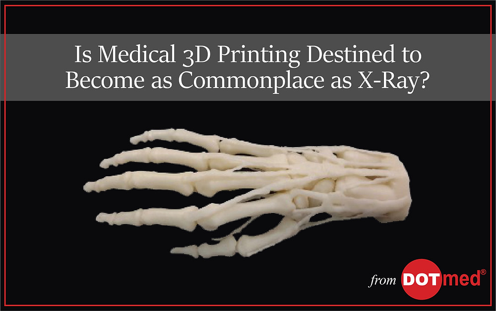 Is Medical 3D Printing Destined to Become as Commonplace as X-Ray?