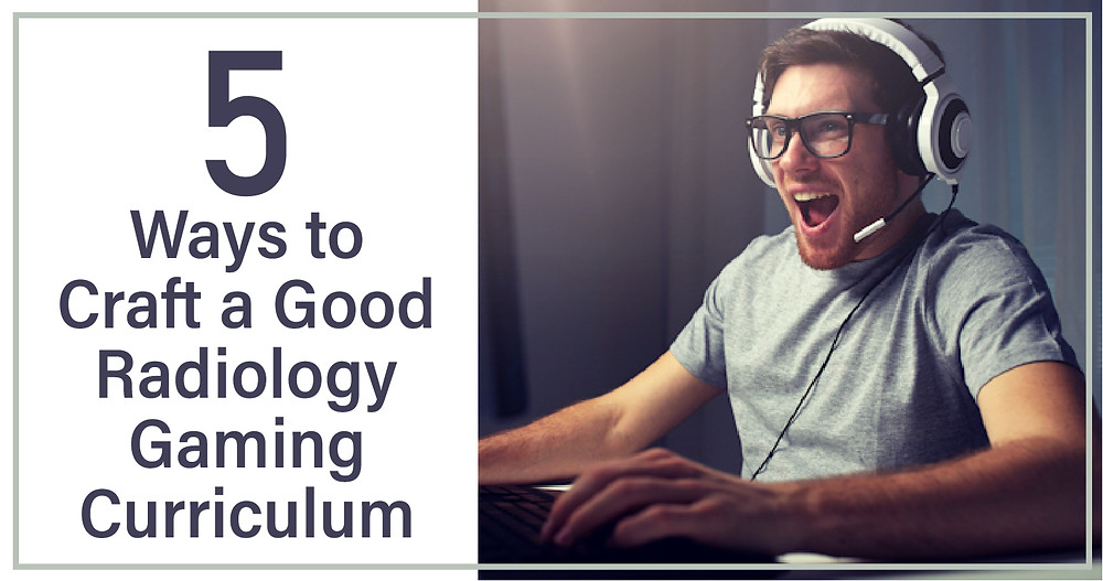 5 Ways to Craft a Good Radiology Gaming Curriculum