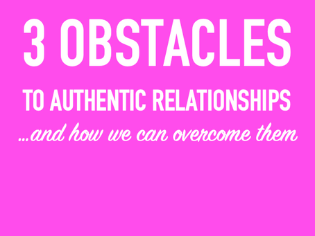 3 OBSTACLES TO AUTHENTIC RELATIONSHIPS ..and how we can overcome them
