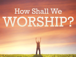 How Shall we Worship?
