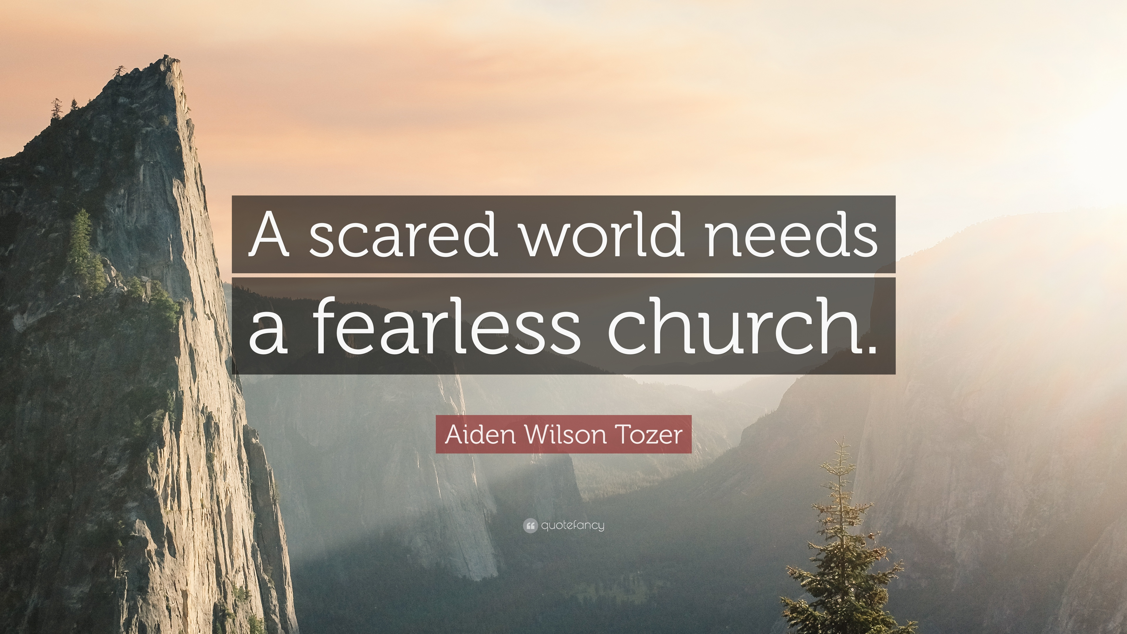 """A scared world needs a fearless church."" - A.W. Tozer"