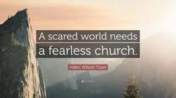 """""""A scared world needs a fearless church."""" - A.W. Tozer"""