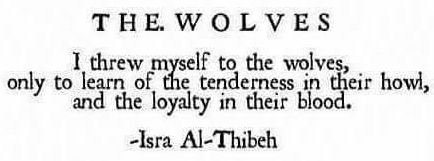 The Wolves by Isra Al-Thibeh.  I threw myself to the wolves, only to learn of the tenderness in their howl, and the loyalty in their blood.