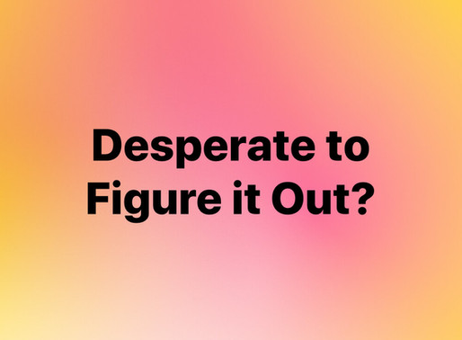 Desperate to Figure it Out? Yep, I struggled with that most of my life.