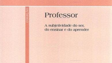 PROFESSOR A SUBJETIVIDADE DO SER, DO ENSINAR E DO