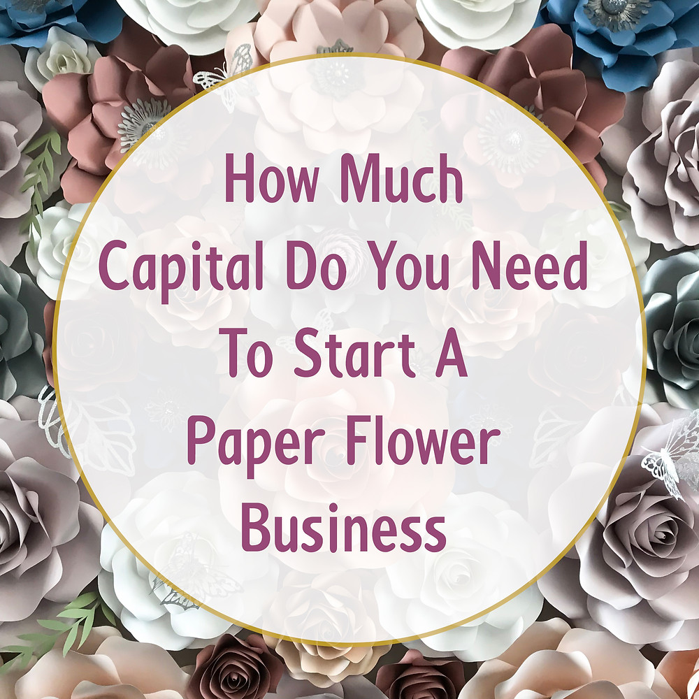 How Much Capital Money You Need To Start A Paper Flower Business