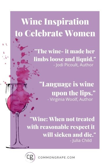 Wine Inspiration to Celebrate Women. Quote 1: The wine -- it made her limbs loose and liquid. Quote 2: Language is wine upon the lips. Quote 3: Wine: When not treated with reasonable respect it will sicken and die.