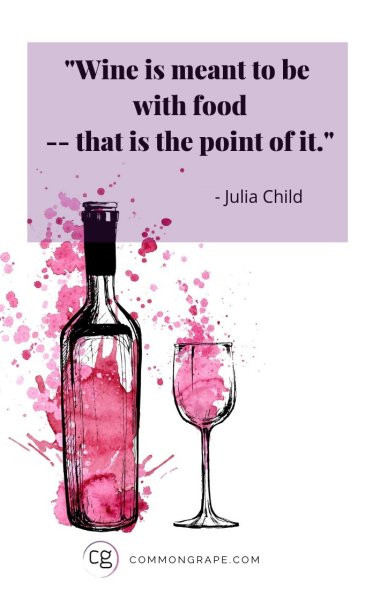 Quote from Julia Child: Wine is meant to be with food -- that is the point of it.
