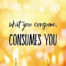 What you consume, consumes you!