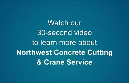 Watch our 30-second video to learn more about Northwest Concrete Cutting and Crane Service