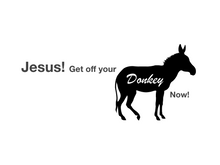 Jesus! Get off your donkey now!