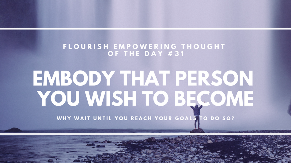 Embody that person you wish to become