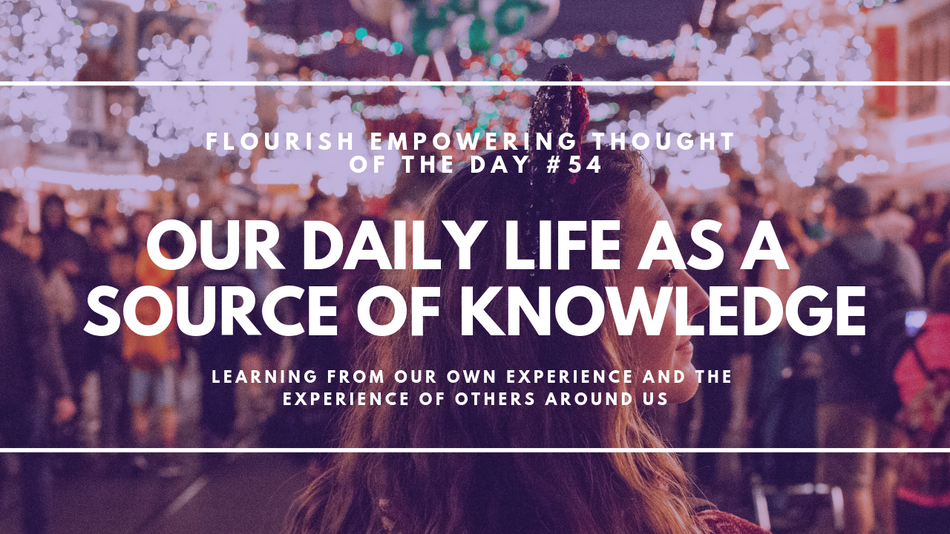 Our Daily Life as a Source of Knowledge