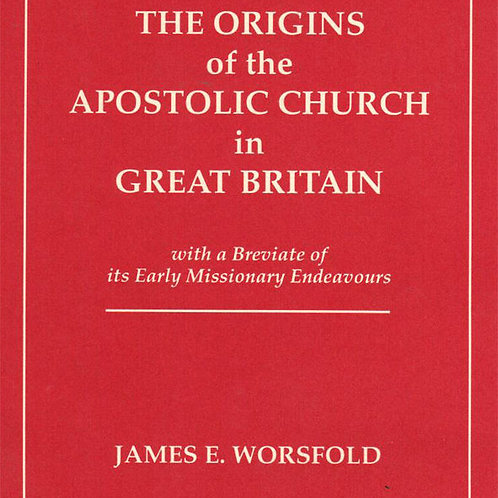 The Origins of the Apostolic Church in Great Britain – James E Worsfold