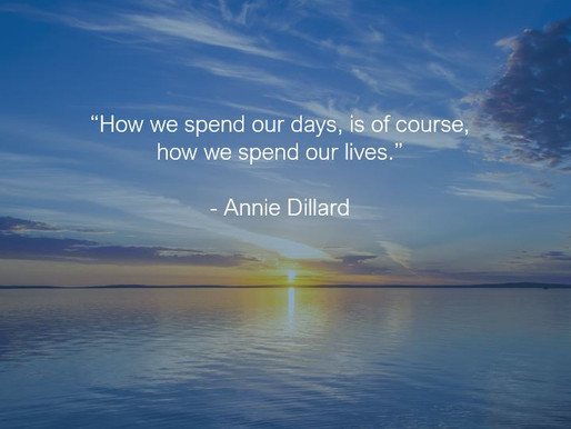 How We Spend Our Days Is How We Spend Our Lives