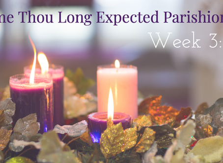 Come Thou Long Expected Parishioners: Week 3