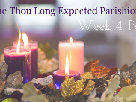 Come Thou Long Expected Parishioners: Week 4