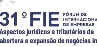 31º FIE - Aspectos jurídicos e tributários da expansão e abertura de negócios internacionais.