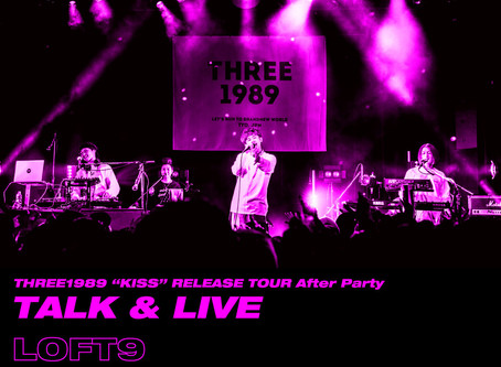 "2019/05/15(Wed)『THREE1989 ""KISS"" RELEASE TOUR After Party-Talk&Live』@渋谷LOFT9"