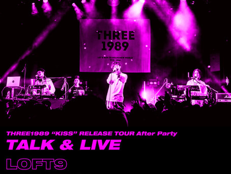 """2019/05/15(Wed)『THREE1989 """"KISS"""" RELEASE TOUR After Party-Talk&Live』@渋谷LOFT9"""