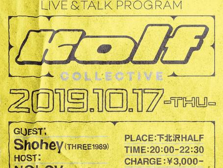"2019/10/17(Thu)『LIVE & TALK PROGRAM ""KOLF COLLECTIVE""』at 下北沢HALF"