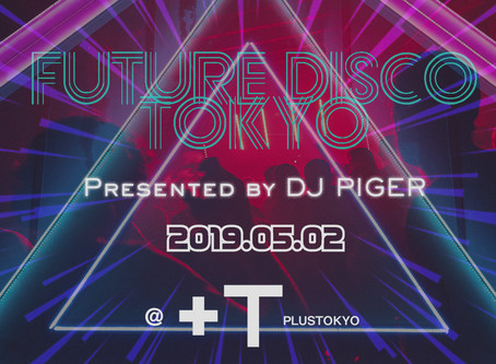 2019/05/02(Thu)『FUTURE DISCO TOKYO Presented by DJ PIGER』@+TOKYO