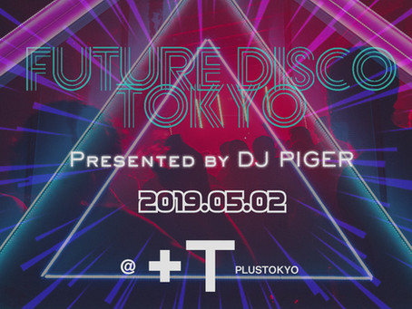 2019/05/02(Thu)『FUTURE DISCO TOKYO Presented by DJ PIGER』@+TOKYO