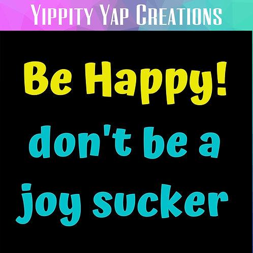 BE HAPPY DON'T BE A JOY SUCKER T-shirt