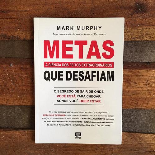 Metas que Desafiam: a Ciência dos Feitos Extraordinários - Mark Murphy