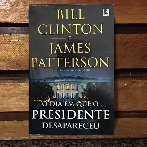 O Dia Em Que O Presidente Desapareceu - Bill Clinton E James Patterson