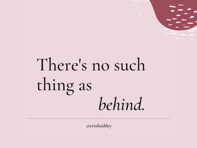 There's no such thing as behind.
