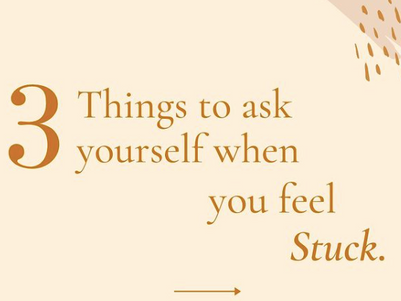 3 Things to ask yourself when you're feeling stuck.