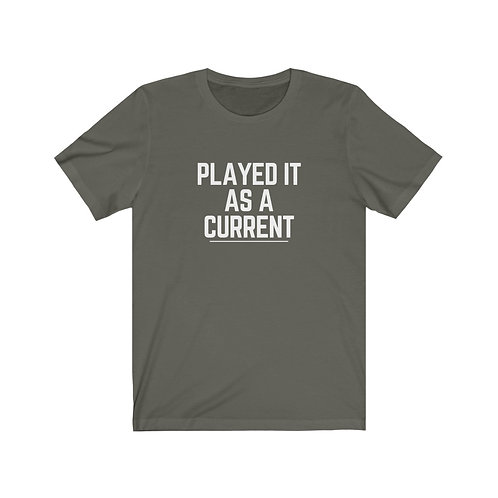 Played It As A Current Unisex Tee