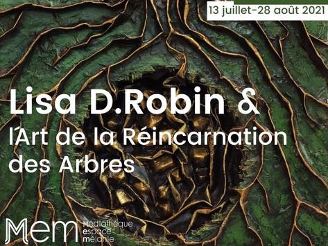 Exposition Lisa D.Robin & l'Art de la Réincarnation des Arbres