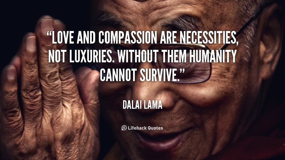 """Love and compassion are necessities, not luxuries. Without them humanity cannot survive."" - Dalai Lama"