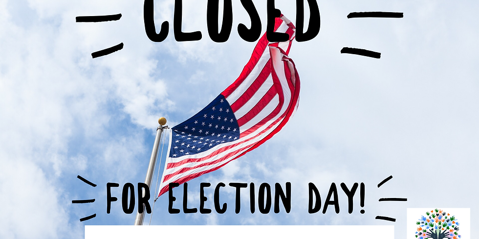 CLOSED for Election Day!