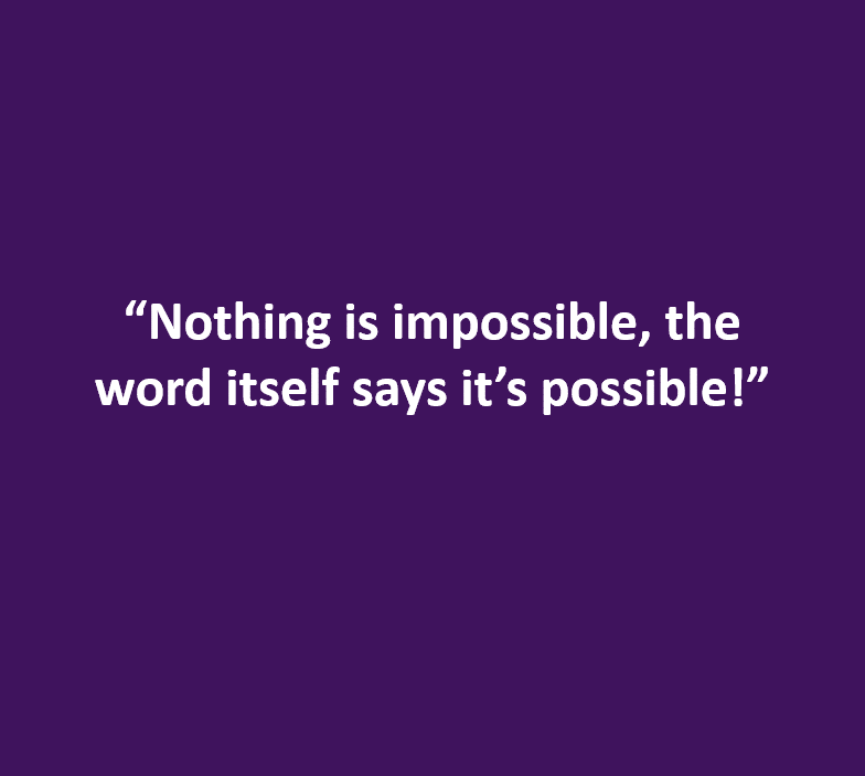 """Nothing is impossible, the word itself says it's possible!"""