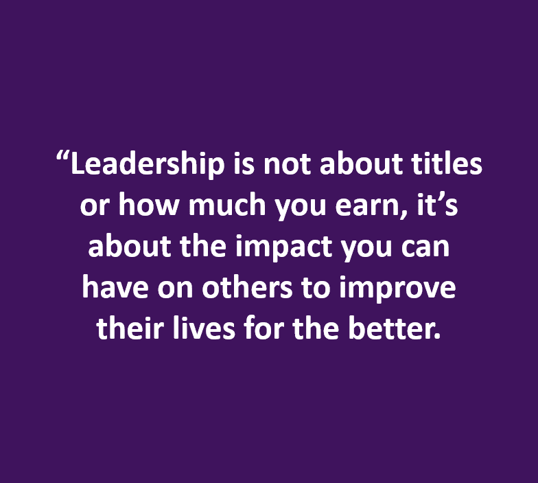 """Leadership is not about titles or how much you earn..."""
