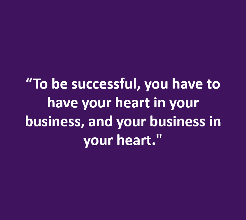 """""""To be successful, you have to have your heart in your business...."""
