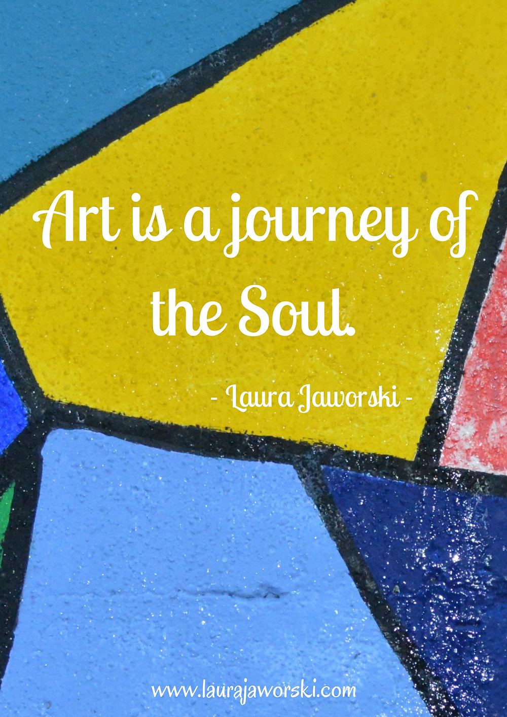 """""""Art is a journey of the soul."""" ~ Laura Jaworski"""