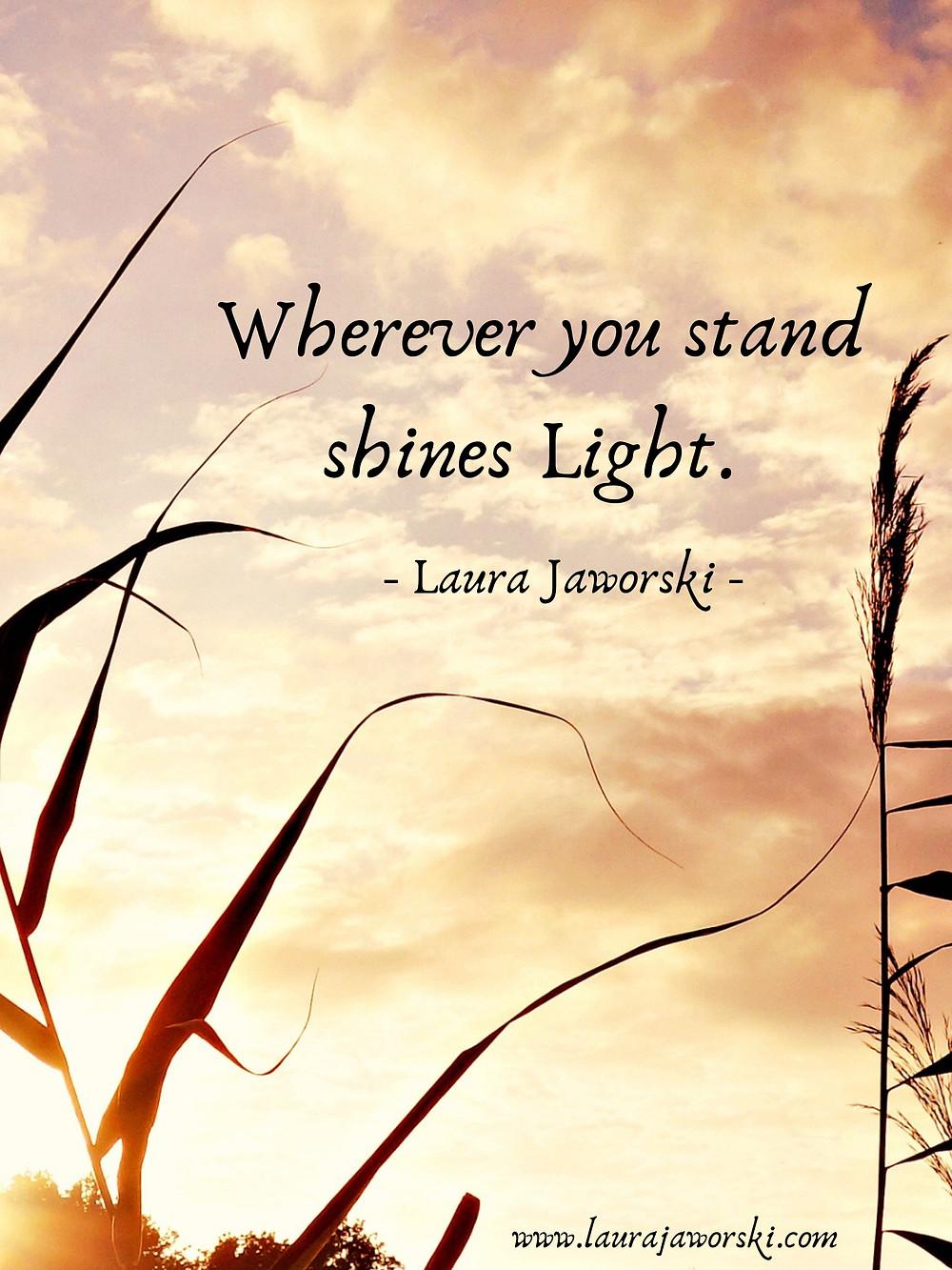 """Wherever you stand shines Light."" ~ Laura Jaworski"