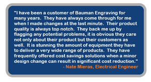 Review of Bauman Engraving & Signs. Quality. Problem-solving. Helpful. Customer care. Customer service. Equipment. Experts. Savings. Cost-efficient. ID Products. Industrial identification. Signage. Electrical engineer. Engineer review. Manufacturing background. Trustworthy source