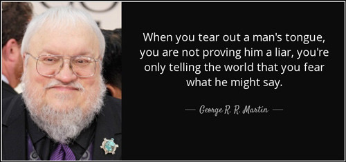"George R. R. Martin quote: ""Where you tear out a man's tongue, you are not proving him a liar, you're only telling the world that you fear what he might say."""