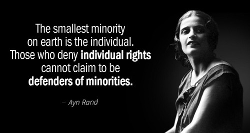 "Ayn Rand quote: ""The smallest minority on earth is the individual. Those who deny individual rights cannot claim to be defenders of minorities."""