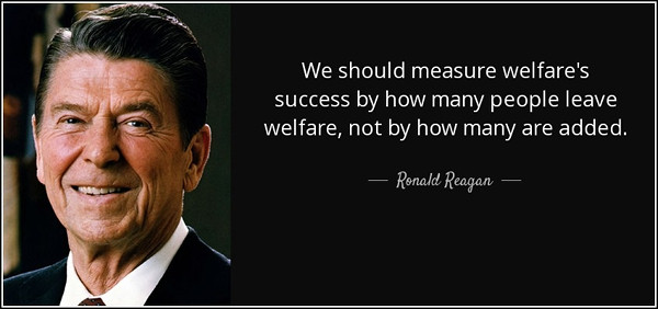 """Ronald Reagan quote: """"We should measure welfare's success by how many people leave welfare, not by how many are added."""""""