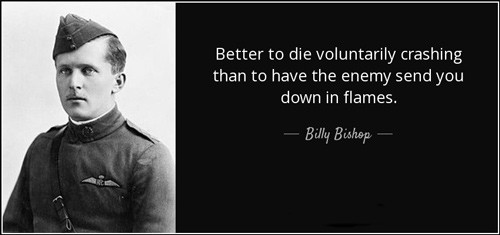 "Billy Bishop quote: ""Better to die voluntarily crashing than to have the enemy send you down in flames."""