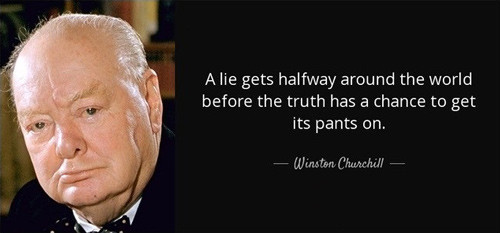 "Churchill quote: ""A lie gets halfway around the world before the truth has a chance to get its pants on."""